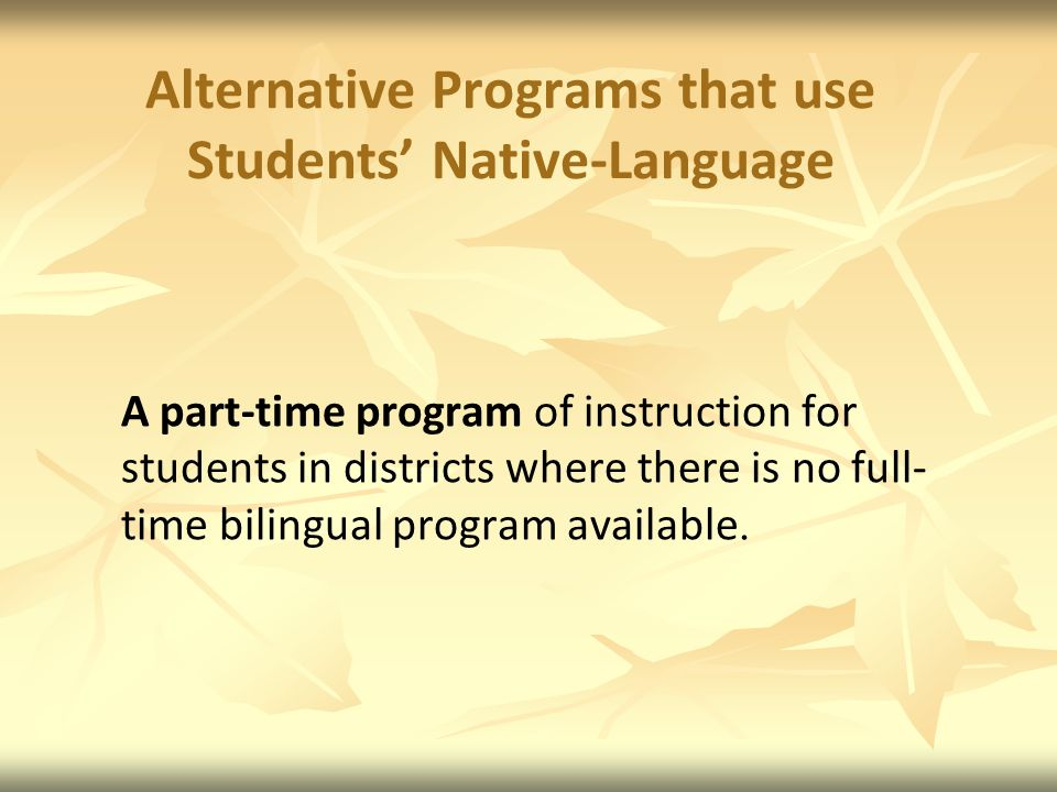 Alternative Programs that use Students Native-Language A part-time program of instruction for students in districts where there is no full- time bilingual program available.