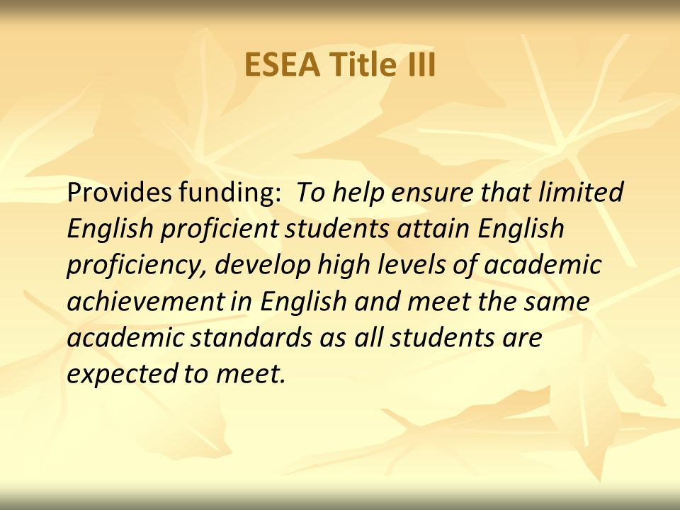 ESEA Title III Provides funding: To help ensure that limited English proficient students attain English proficiency, develop high levels of academic achievement in English and meet the same academic standards as all students are expected to meet.