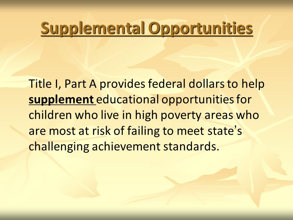 Supplemental Opportunities Title I, Part A provides federal dollars to help supplement educational opportunities for children who live in high poverty areas who are most at risk of failing to meet states challenging achievement standards.
