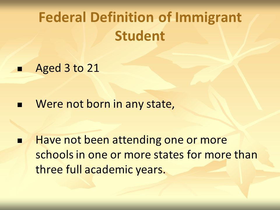 Federal Definition of Immigrant Student Aged 3 to 21 Were not born in any state, Have not been attending one or more schools in one or more states for more than three full academic years.