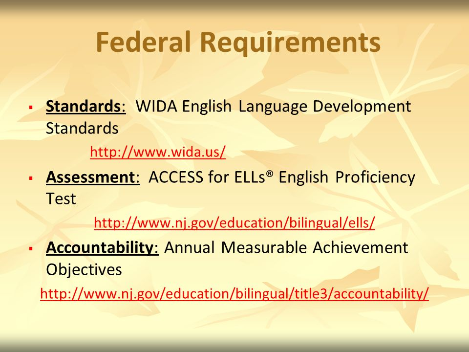 Federal Requirements Standards: WIDA English Language Development Standards http://www.wida.us/ Assessment: ACCESS for ELLs® English Proficiency Test http://www.nj.gov/education/bilingual/ells/ Accountability: Annual Measurable Achievement Objectives http://www.nj.gov/education/bilingual/title3/accountability/