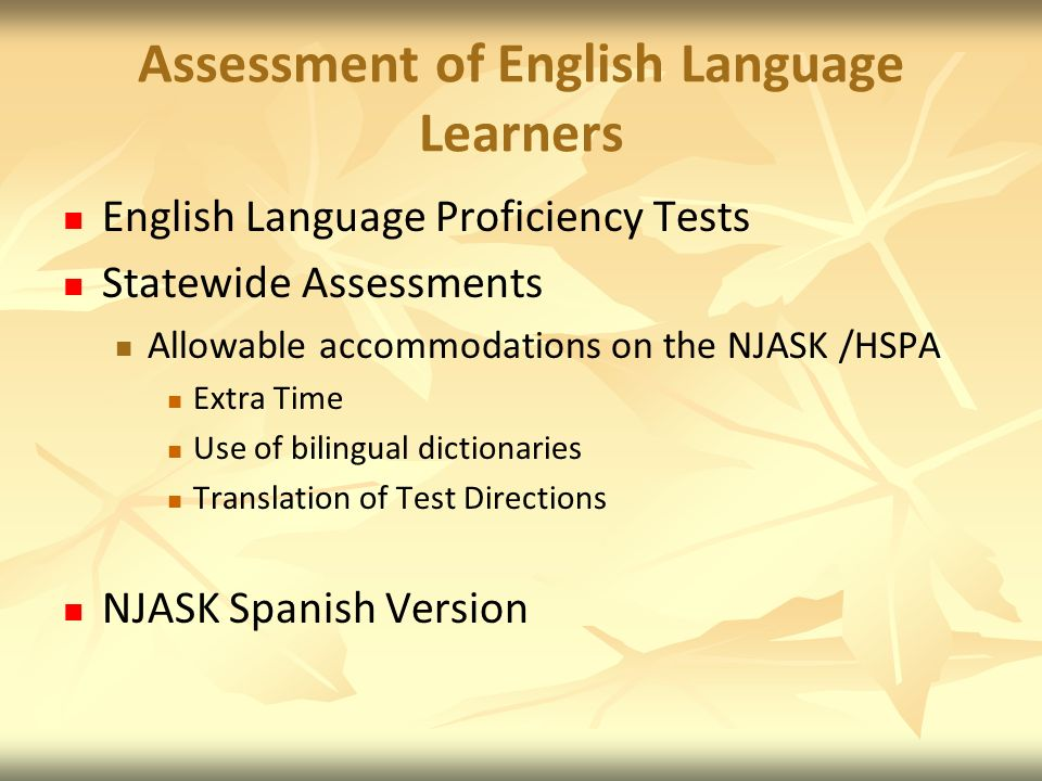 Assessment of English Language Learners English Language Proficiency Tests Statewide Assessments Allowable accommodations on the NJASK /HSPA Extra Time Use of bilingual dictionaries Translation of Test Directions NJASK Spanish Version