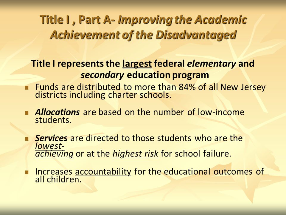 Title I, Part A- Improving the Academic Achievement of the Disadvantaged Title I represents the largest federal elementary and secondary education program Funds are distributed to more than 84% of all New Jersey districts including charter schools.