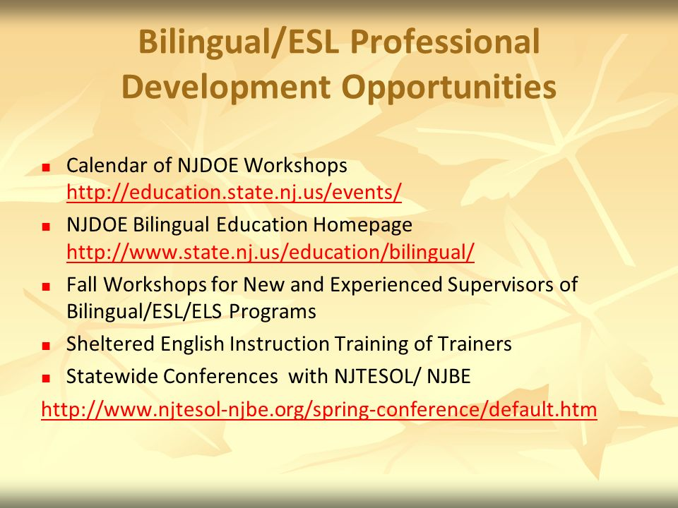 Bilingual/ESL Professional Development Opportunities Calendar of NJDOE Workshops http://education.state.nj.us/events/ http://education.state.nj.us/events/ NJDOE Bilingual Education Homepage http://www.state.nj.us/education/bilingual/ http://www.state.nj.us/education/bilingual/ Fall Workshops for New and Experienced Supervisors of Bilingual/ESL/ELS Programs Sheltered English Instruction Training of Trainers Statewide Conferences with NJTESOL/ NJBE http://www.njtesol-njbe.org/spring-conference/default.htm