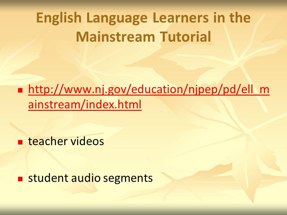 English Language Learners in the Mainstream Tutorial http://www.nj.gov/education/njpep/pd/ell_m ainstream/index.html http://www.nj.gov/education/njpep/pd/ell_m ainstream/index.html teacher videos student audio segments