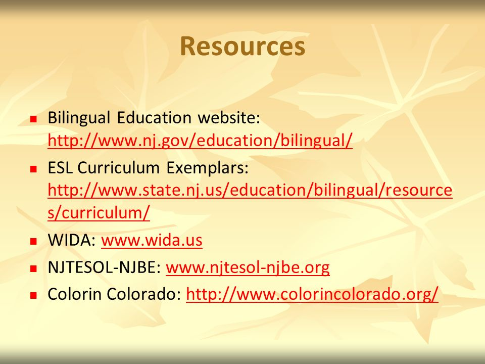 Resources Bilingual Education website: http://www.nj.gov/education/bilingual/ http://www.nj.gov/education/bilingual/ ESL Curriculum Exemplars: http://www.state.nj.us/education/bilingual/resource s/curriculum/ http://www.state.nj.us/education/bilingual/resource s/curriculum/ WIDA: www.wida.uswww.wida.us NJTESOL-NJBE: www.njtesol-njbe.orgwww.njtesol-njbe.org Colorin Colorado: http://www.colorincolorado.org/http://www.colorincolorado.org/