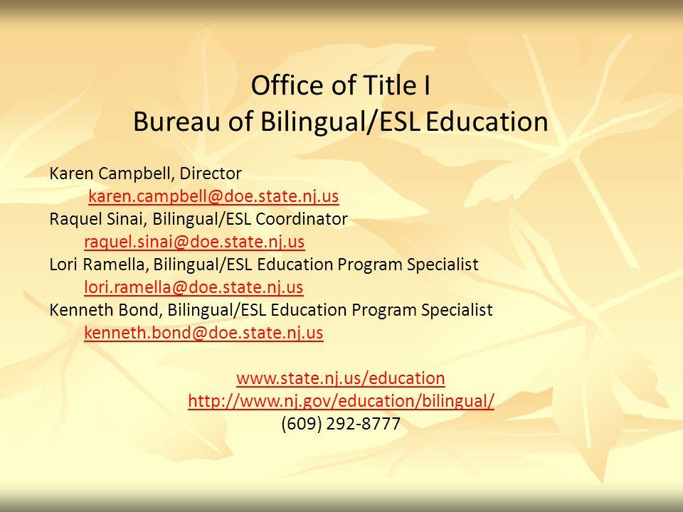 Office of Title I Bureau of Bilingual/ESL Education Karen Campbell, Director karen.campbell@doe.state.nj.us Raquel Sinai, Bilingual/ESL Coordinator raquel.sinai@doe.state.nj.us Lori Ramella, Bilingual/ESL Education Program Specialist lori.ramella@doe.state.nj.us Kenneth Bond, Bilingual/ESL Education Program Specialist kenneth.bond@doe.state.nj.us www.state.nj.us/education http://www.nj.gov/education/bilingual/ (609) 292-8777