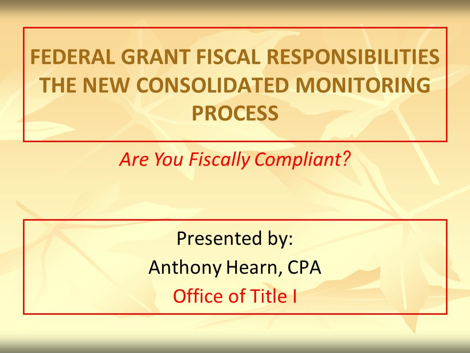 FEDERAL GRANT FISCAL RESPONSIBILITIES THE NEW CONSOLIDATED MONITORING PROCESS Presented by: Anthony Hearn, CPA Office of Title I Are You Fiscally Compliant ?