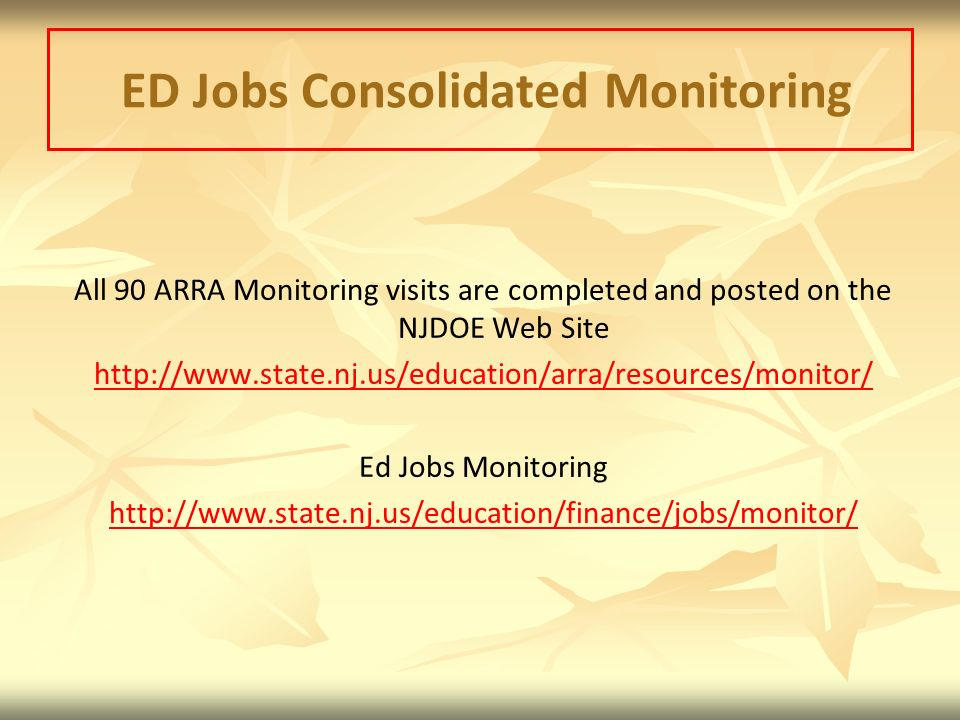 ED Jobs Consolidated Monitoring All 90 ARRA Monitoring visits are completed and posted on the NJDOE Web Site http://www.state.nj.us/education/arra/resources/monitor/ Ed Jobs Monitoring http://www.state.nj.us/education/finance/jobs/monitor/