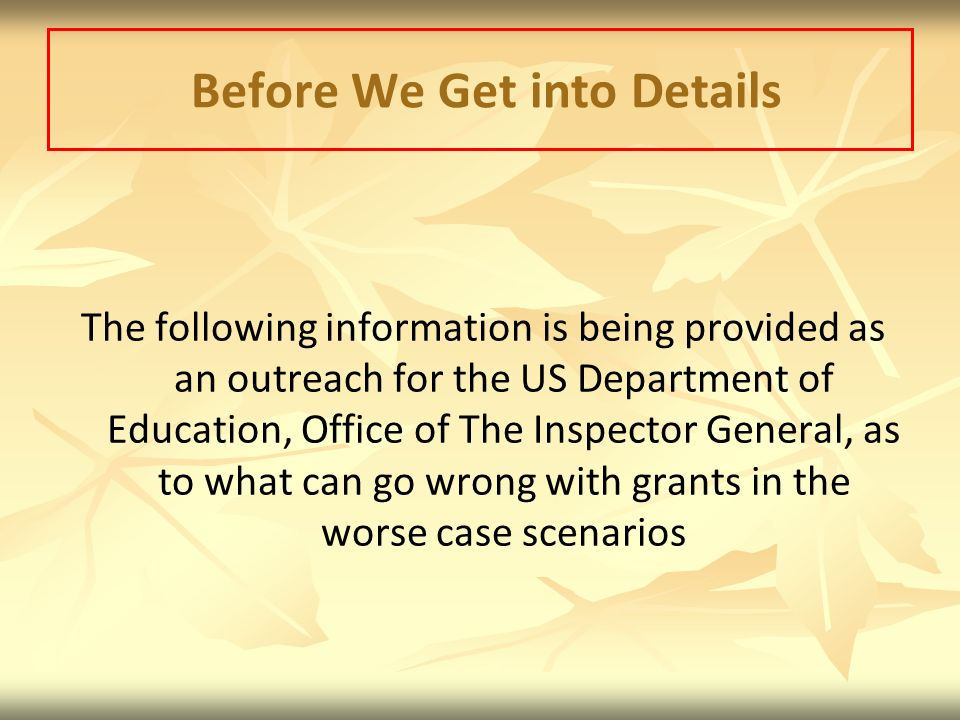 Before We Get into Details The following information is being provided as an outreach for the US Department of Education, Office of The Inspector General, as to what can go wrong with grants in the worse case scenarios