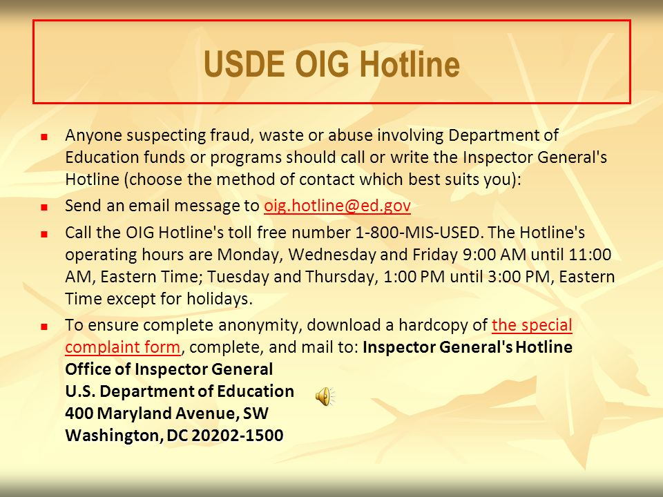 USDE OIG Hotline Anyone suspecting fraud, waste or abuse involving Department of Education funds or programs should call or write the Inspector General s Hotline (choose the method of contact which best suits you): Send an email message to oig.hotline@ed.govoig.hotline@ed.gov Call the OIG Hotline s toll free number 1-800-MIS-USED.