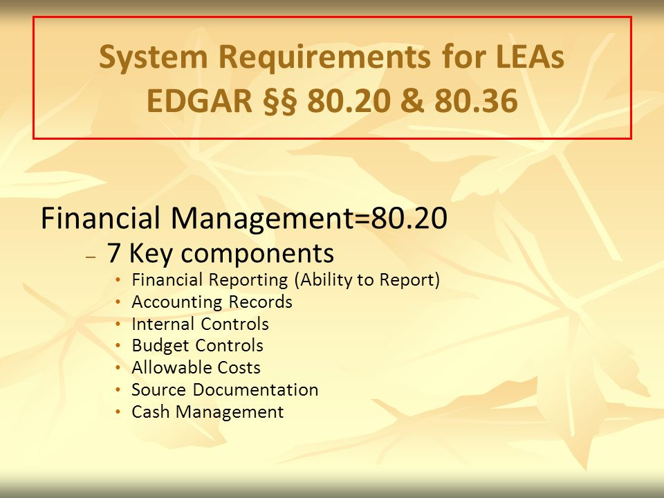 System Requirements for LEAs EDGAR §§ 80.20 & 80.36 Financial Management=80.20 – – 7 Key components Financial Reporting (Ability to Report) Accounting Records Internal Controls Budget Controls Allowable Costs Source Documentation Cash Management