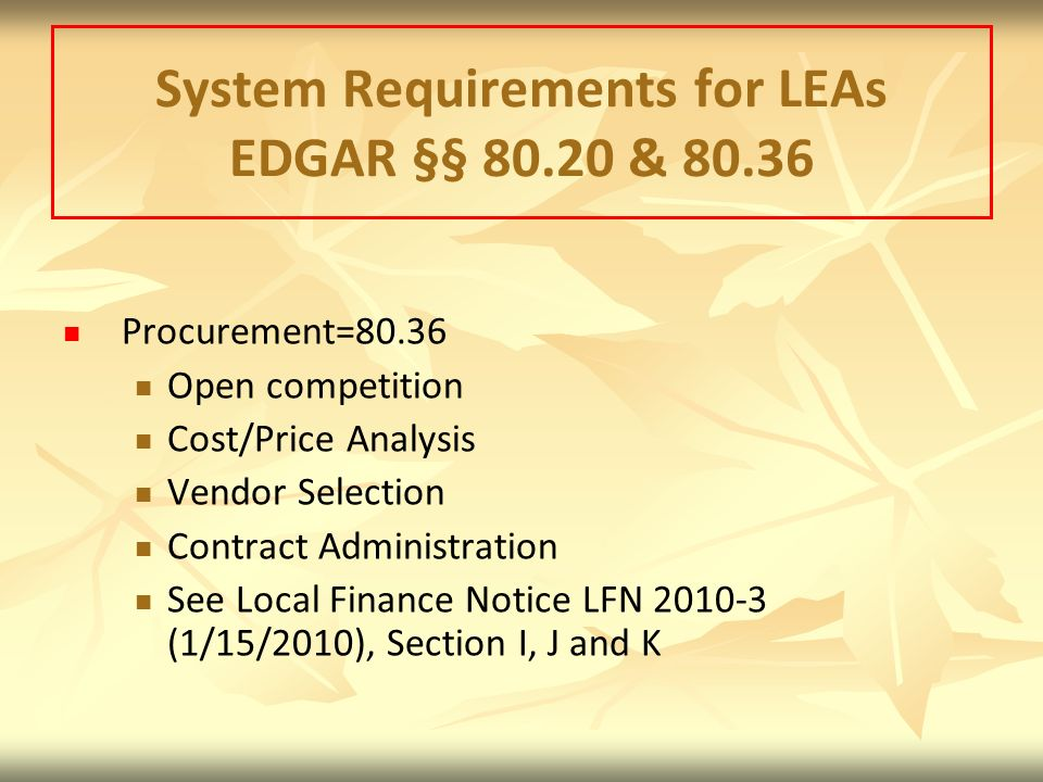 System Requirements for LEAs EDGAR §§ 80.20 & 80.36 Procurement=80.36 Open competition Cost/Price Analysis Vendor Selection Contract Administration See Local Finance Notice LFN 2010-3 (1/15/2010), Section I, J and K