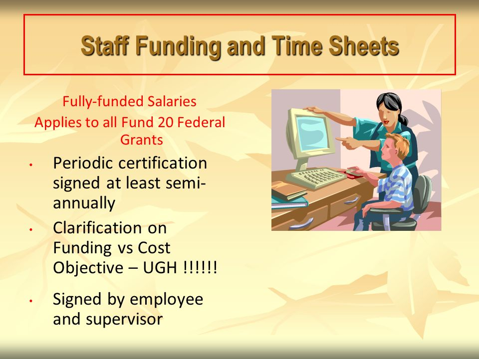 Staff Funding and Time Sheets Fully-funded Salaries Applies to all Fund 20 Federal Grants Periodic certification signed at least semi- annually Clarification on Funding vs Cost Objective – UGH !!!!!.