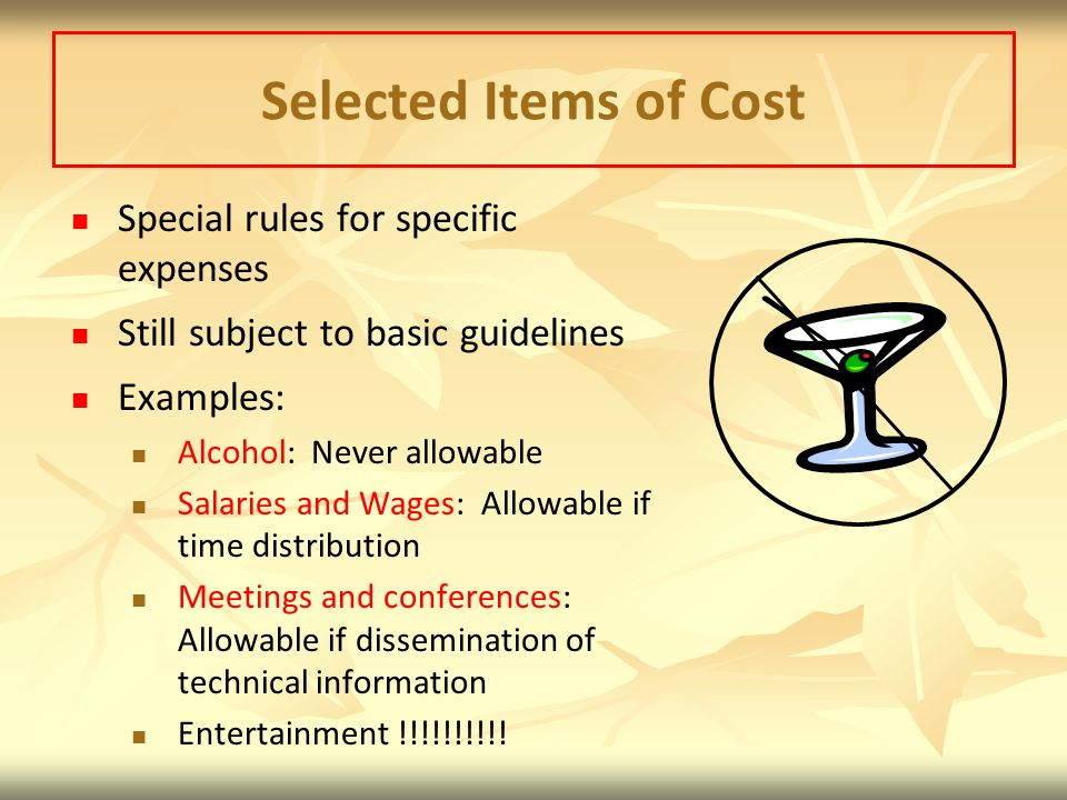 Selected Items of Cost Special rules for specific expenses Still subject to basic guidelines Examples: Alcohol: Never allowable Salaries and Wages: Allowable if time distribution Meetings and conferences: Allowable if dissemination of technical information Entertainment !!!!!!!!!!