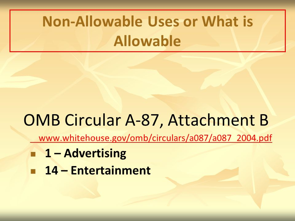 Non-Allowable Uses or What is Allowable OMB Circular A-87, Attachment B www.whitehouse.gov/omb/circulars/a087/a087_2004.pdf 1 – Advertising 14 – Entertainment