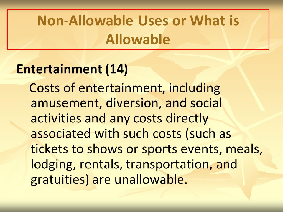 Non-Allowable Uses or What is Allowable Entertainment (14) Costs of entertainment, including amusement, diversion, and social activities and any costs directly associated with such costs (such as tickets to shows or sports events, meals, lodging, rentals, transportation, and gratuities) are unallowable.