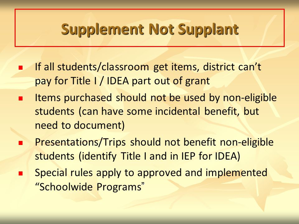 Supplement Not Supplant If all students/classroom get items, district cant pay for Title I / IDEA part out of grant Items purchased should not be used by non-eligible students (can have some incidental benefit, but need to document) Presentations/Trips should not benefit non-eligible students (identify Title I and in IEP for IDEA) Special rules apply to approved and implemented Schoolwide Programs