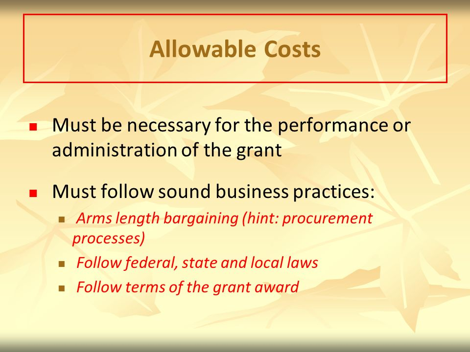 Allowable Costs Must be necessary for the performance or administration of the grant Must follow sound business practices: Arms length bargaining (hint: procurement processes) Follow federal, state and local laws Follow terms of the grant award