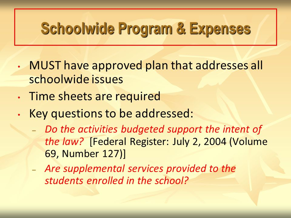Schoolwide Program & Expenses MUST have approved plan that addresses all schoolwide issues Time sheets are required Key questions to be addressed: – – Do the activities budgeted support the intent of the law.