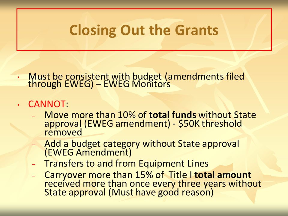 Closing Out the Grants Must be consistent with budget (amendments filed through EWEG) – EWEG Monitors CANNOT: – – Move more than 10% of total funds without State approval (EWEG amendment) - $50K threshold removed – – Add a budget category without State approval (EWEG Amendment) – – Transfers to and from Equipment Lines – – Carryover more than 15% of Title I total amount received more than once every three years without State approval (Must have good reason)