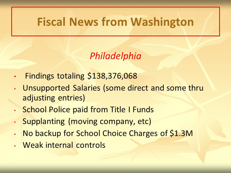 Fiscal News from Washington Philadelphia Findings totaling $138,376,068 Unsupported Salaries (some direct and some thru adjusting entries) School Police paid from Title I Funds Supplanting (moving company, etc) No backup for School Choice Charges of $1.3M Weak internal controls