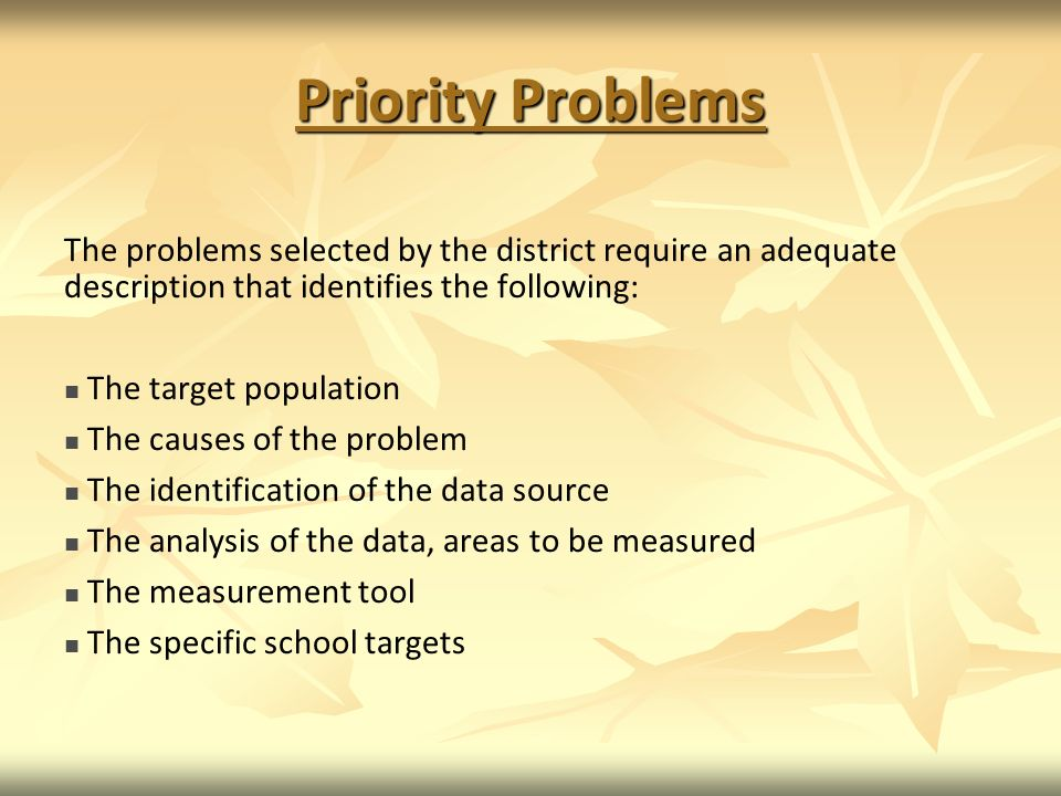 Priority Problems The problems selected by the district require an adequate description that identifies the following: The target population The causes of the problem The identification of the data source The analysis of the data, areas to be measured The measurement tool The specific school targets