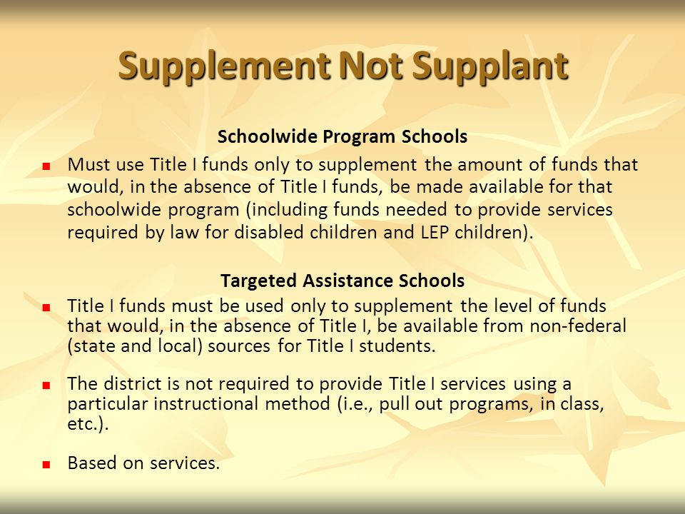 Supplement Not Supplant Schoolwide Program Schools Must use Title I funds only to supplement the amount of funds that would, in the absence of Title I funds, be made available for that schoolwide program (including funds needed to provide services required by law for disabled children and LEP children).