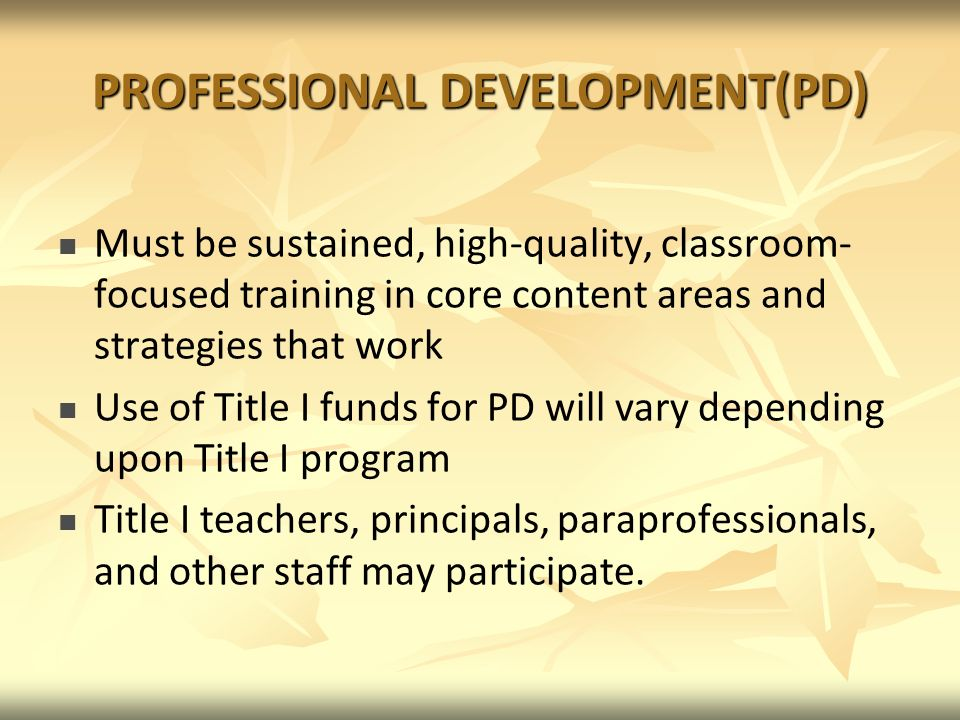 PROFESSIONAL DEVELOPMENT(PD) Must be sustained, high-quality, classroom- focused training in core content areas and strategies that work Use of Title I funds for PD will vary depending upon Title I program Title I teachers, principals, paraprofessionals, and other staff may participate.