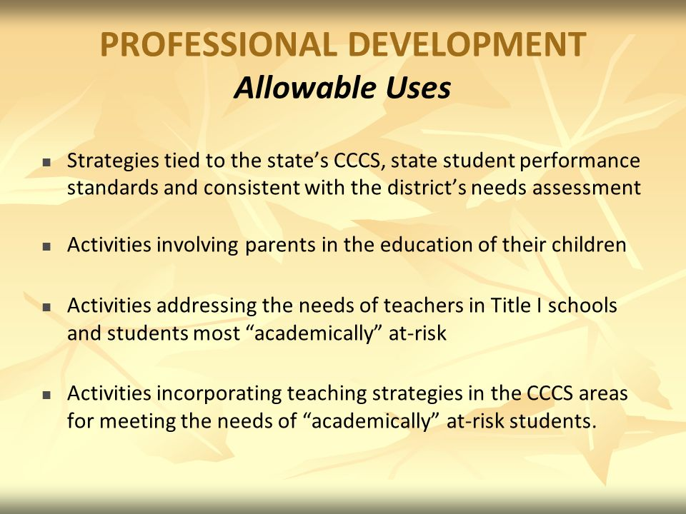 PROFESSIONAL DEVELOPMENT Allowable Uses Strategies tied to the states CCCS, state student performance standards and consistent with the districts needs assessment Activities involving parents in the education of their children Activities addressing the needs of teachers in Title I schools and students most academically at-risk Activities incorporating teaching strategies in the CCCS areas for meeting the needs of academically at-risk students.