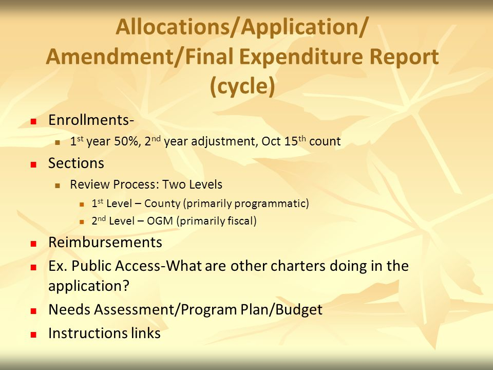 Allocations/Application/ Amendment/Final Expenditure Report (cycle) Enrollments- 1 st year 50%, 2 nd year adjustment, Oct 15 th count Sections Review Process: Two Levels 1 st Level – County (primarily programmatic) 2 nd Level – OGM (primarily fiscal) Reimbursements Ex.