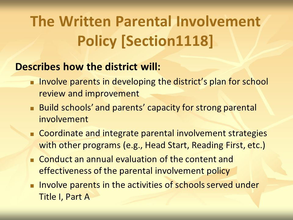 The Written Parental Involvement Policy [Section1118] Describes how the district will: Involve parents in developing the districts plan for school review and improvement Build schools and parents capacity for strong parental involvement Coordinate and integrate parental involvement strategies with other programs (e.g., Head Start, Reading First, etc.) Conduct an annual evaluation of the content and effectiveness of the parental involvement policy Involve parents in the activities of schools served under Title I, Part A