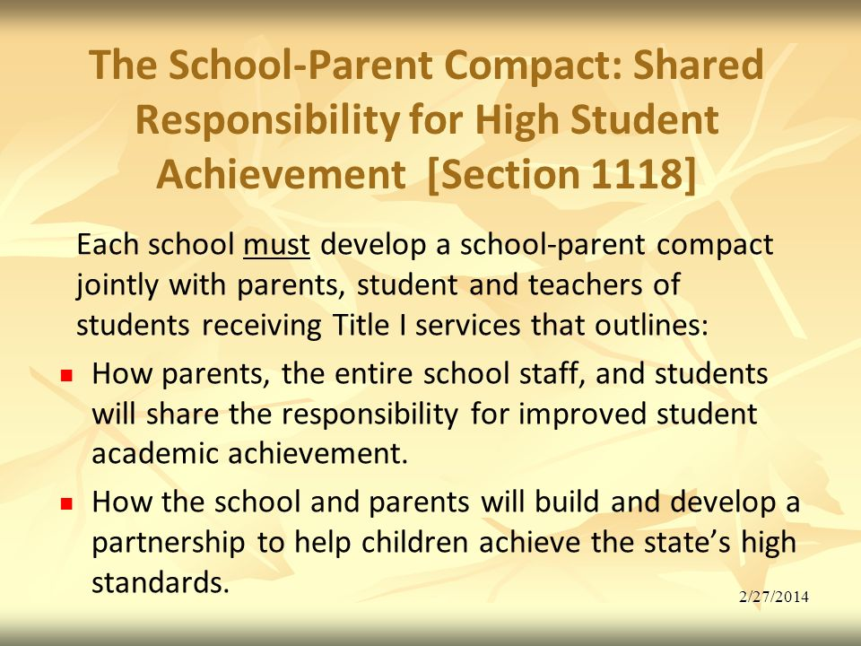 2/27/2014 The School-Parent Compact: Shared Responsibility for High Student Achievement [Section 1118] Each school must develop a school-parent compact jointly with parents, student and teachers of students receiving Title I services that outlines: How parents, the entire school staff, and students will share the responsibility for improved student academic achievement.