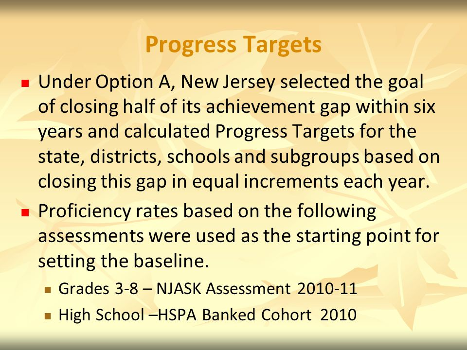 Progress Targets Under Option A, New Jersey selected the goal of closing half of its achievement gap within six years and calculated Progress Targets for the state, districts, schools and subgroups based on closing this gap in equal increments each year.