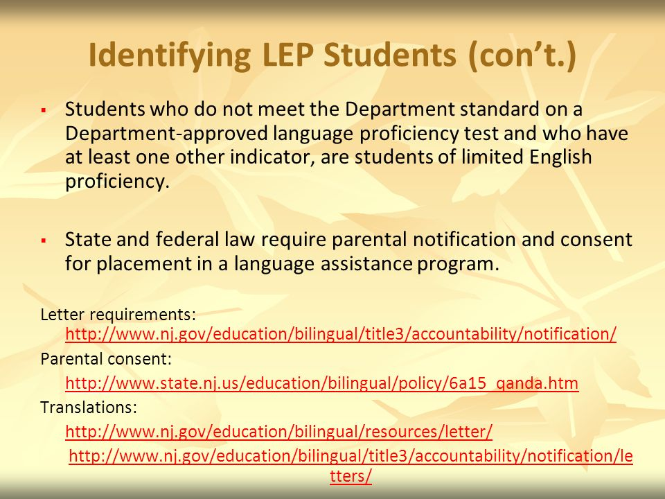 Identifying LEP Students (cont.) Students who do not meet the Department standard on a Department-approved language proficiency test and who have at least one other indicator, are students of limited English proficiency.