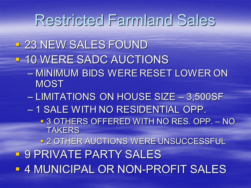Restricted Farmland Sales 23 NEW SALES FOUND 23 NEW SALES FOUND 10 WERE SADC AUCTIONS 10 WERE SADC AUCTIONS –MINIMUM BIDS WERE RESET LOWER ON MOST –LIMITATIONS ON HOUSE SIZE – 3,500SF –1 SALE WITH NO RESIDENTIAL OPP.