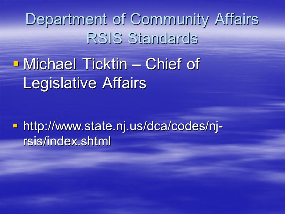 Department of Community Affairs RSIS Standards Michael Ticktin – Chief of Legislative Affairs Michael Ticktin – Chief of Legislative Affairs http://www.state.nj.us/dca/codes/nj- rsis/index.shtml http://www.state.nj.us/dca/codes/nj- rsis/index.shtml