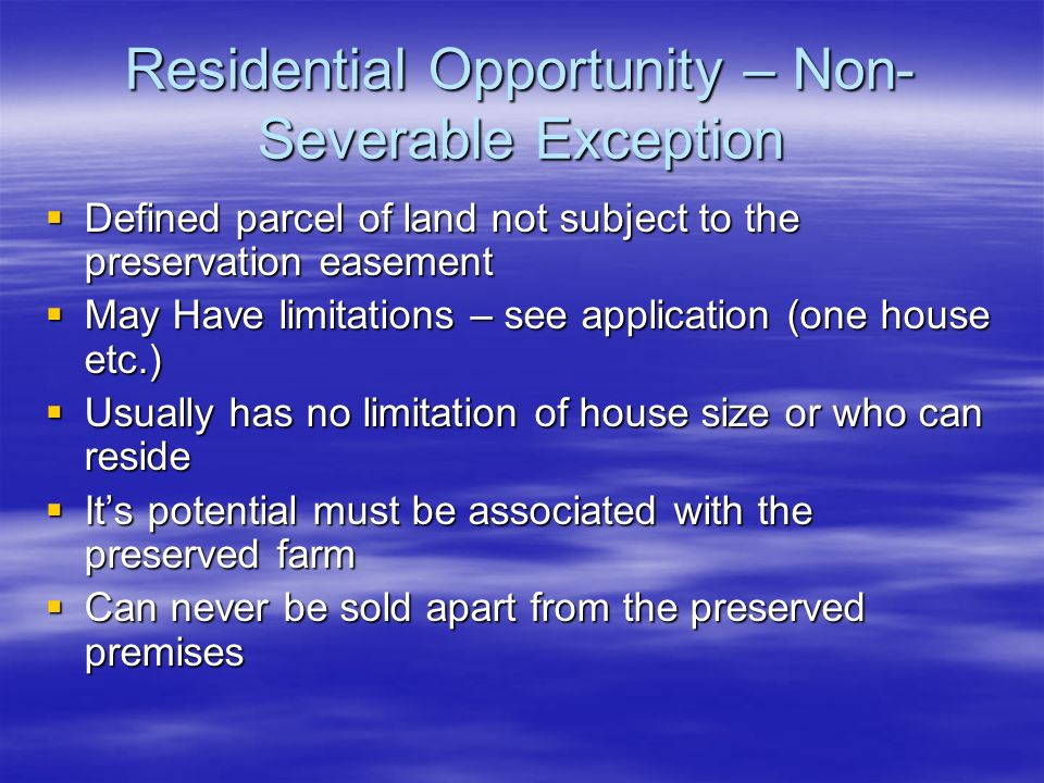 Residential Opportunity – Non- Severable Exception Defined parcel of land not subject to the preservation easement Defined parcel of land not subject to the preservation easement May Have limitations – see application (one house etc.) May Have limitations – see application (one house etc.) Usually has no limitation of house size or who can reside Usually has no limitation of house size or who can reside Its potential must be associated with the preserved farm Its potential must be associated with the preserved farm Can never be sold apart from the preserved premises Can never be sold apart from the preserved premises