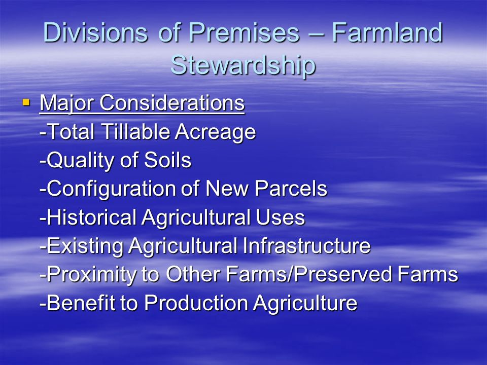 Divisions of Premises – Farmland Stewardship Major Considerations Major Considerations -Total Tillable Acreage -Quality of Soils -Configuration of New Parcels -Historical Agricultural Uses -Existing Agricultural Infrastructure -Proximity to Other Farms/Preserved Farms -Benefit to Production Agriculture