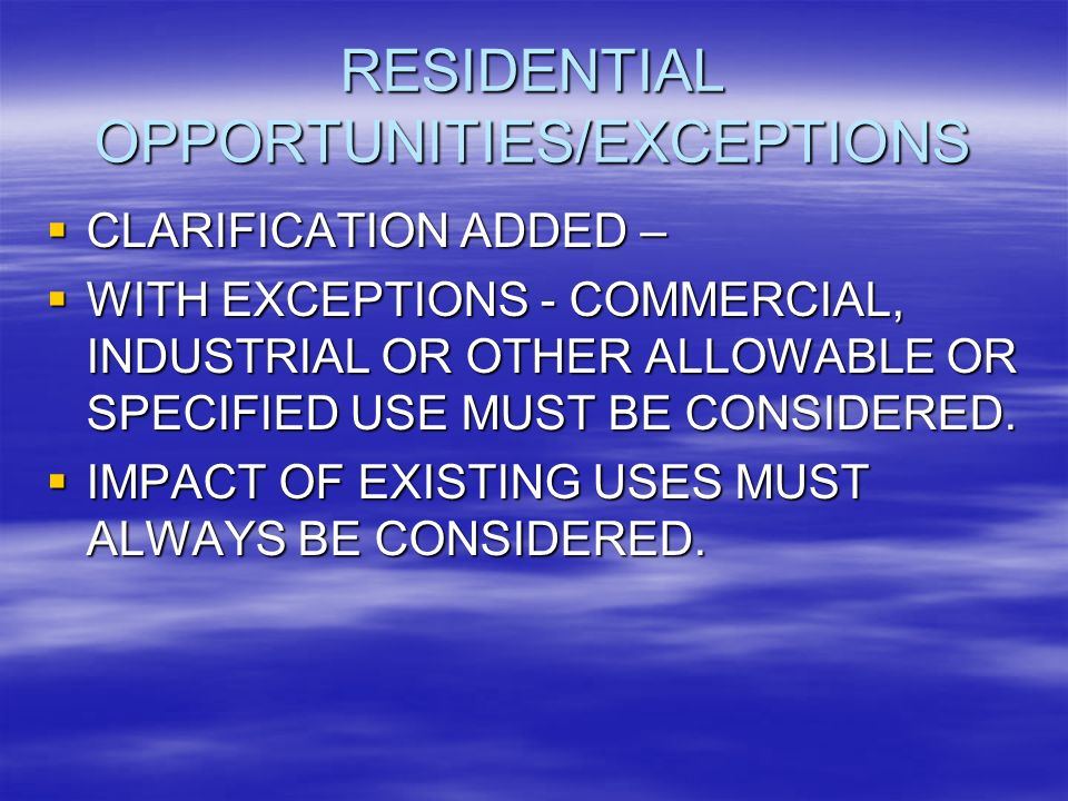 RESIDENTIAL OPPORTUNITIES/EXCEPTIONS CLARIFICATION ADDED – CLARIFICATION ADDED – WITH EXCEPTIONS - COMMERCIAL, INDUSTRIAL OR OTHER ALLOWABLE OR SPECIFIED USE MUST BE CONSIDERED.
