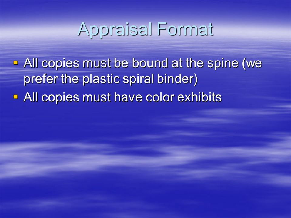Appraisal Format All copies must be bound at the spine (we prefer the plastic spiral binder) All copies must be bound at the spine (we prefer the plastic spiral binder) All copies must have color exhibits All copies must have color exhibits