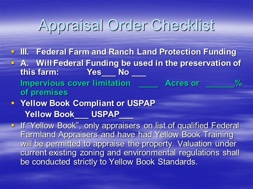 Appraisal Order Checklist III.Federal Farm and Ranch Land Protection Funding III.Federal Farm and Ranch Land Protection Funding A.Will Federal Funding be used in the preservation of this farm: Yes___ No ___ A.Will Federal Funding be used in the preservation of this farm: Yes___ No ___ Impervious cover limitation ____ Acres or ______% of premises Yellow Book Compliant or USPAP Yellow Book Compliant or USPAP Yellow Book___ USPAP___ Yellow Book___ USPAP___ If Yellow Book, only appraisers on list of qualified Federal Farmland Appraisers and have had Yellow Book Training will be permitted to appraise the property.