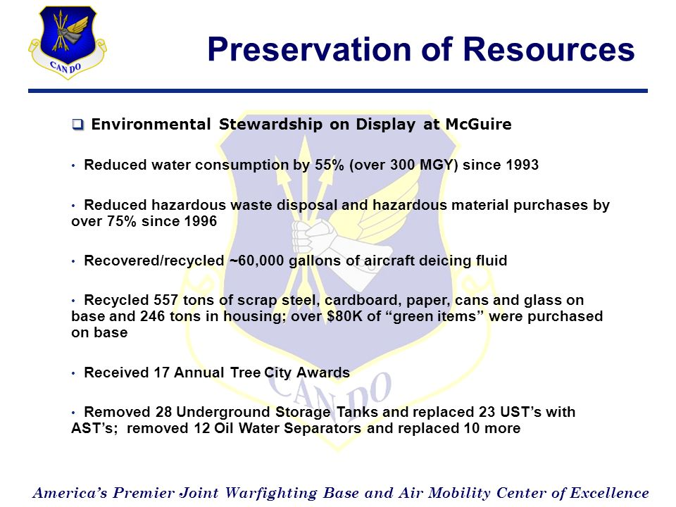 Americas Premier Joint Warfighting Base and Air Mobility Center of Excellence Preservation of Resources Environmental Stewardship on Display at McGuire Reduced water consumption by 55% (over 300 MGY) since 1993 Reduced hazardous waste disposal and hazardous material purchases by over 75% since 1996 Recovered/recycled ~60,000 gallons of aircraft deicing fluid Recycled 557 tons of scrap steel, cardboard, paper, cans and glass on base and 246 tons in housing; over $80K of green items were purchased on base Received 17 Annual Tree City Awards Removed 28 Underground Storage Tanks and replaced 23 USTs with ASTs; removed 12 Oil Water Separators and replaced 10 more