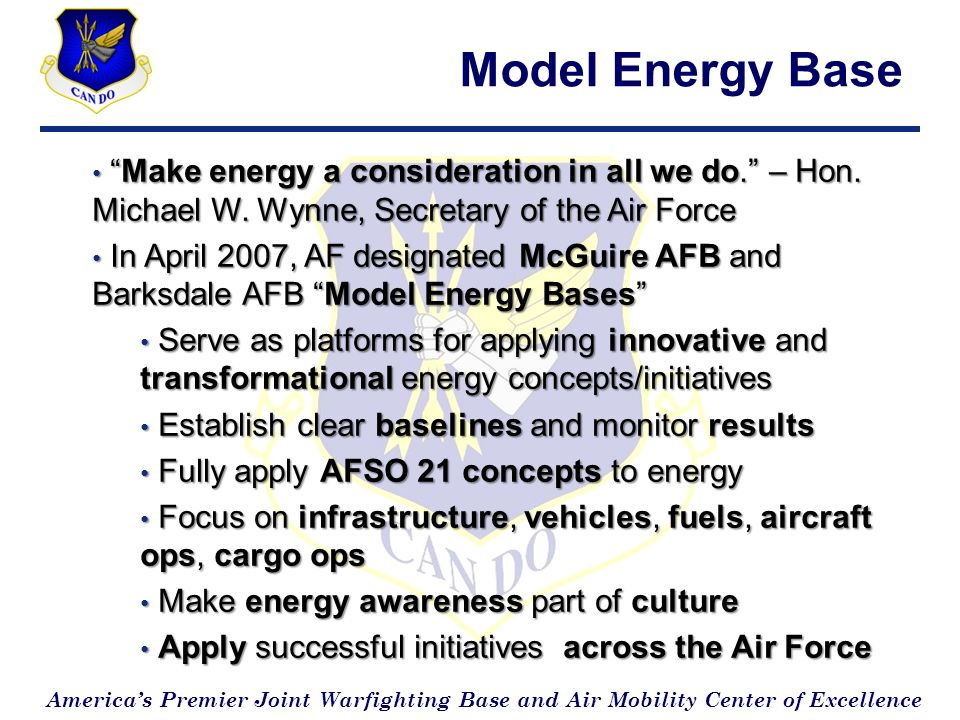 Americas Premier Joint Warfighting Base and Air Mobility Center of Excellence Additional Energy Goals 50% Decrease in Consumption by 2011; 60% by 2013 (From 2003 Baseline) 50% Decrease in Consumption by 2011; 60% by 2013 (From 2003 Baseline) McGuire Reduction - 18% through 2008 McGuire Reduction - 18% through 2008 Energy Awareness and Off-the-Shelf Solutions Energy Awareness and Off-the-Shelf Solutions 5% From Renewable Sources by 2011; 10% by 2013 5% From Renewable Sources by 2011; 10% by 2013 Demo 25 Facilities by 2011; 30 by 2013 Demo 25 Facilities by 2011; 30 by 2013 $4.3M in FY09 Funding to Demo 19 Facilities $4.3M in FY09 Funding to Demo 19 Facilities Efficiency Certification for All New Facilities; Minimum Silver; One Gold by 2013 Efficiency Certification for All New Facilities; Minimum Silver; One Gold by 2013 One Energy Neutral Facility by 2011; 5 by 2013 One Energy Neutral Facility by 2011; 5 by 2013