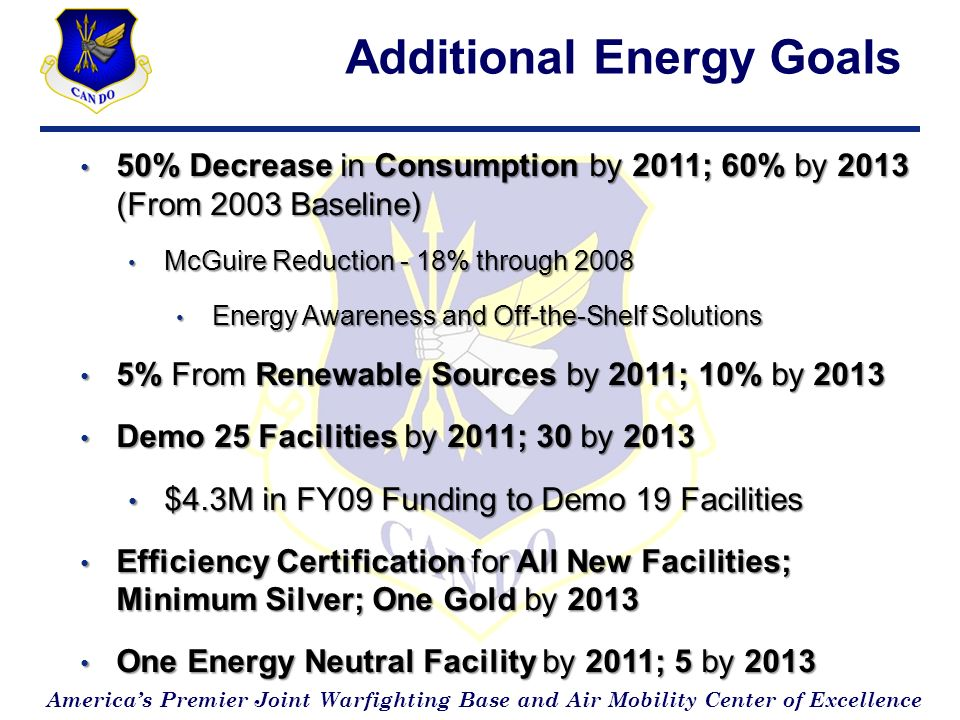 Americas Premier Joint Warfighting Base and Air Mobility Center of Excellence Additional Energy Goals 50% Decrease in Consumption by 2011; 60% by 2013