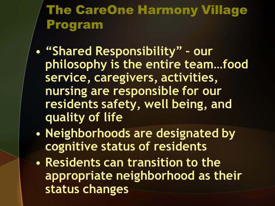 The CareOne Harmony Village Program Shared Responsibility – our philosophy is the entire team…food service, caregivers, activities, nursing are respon