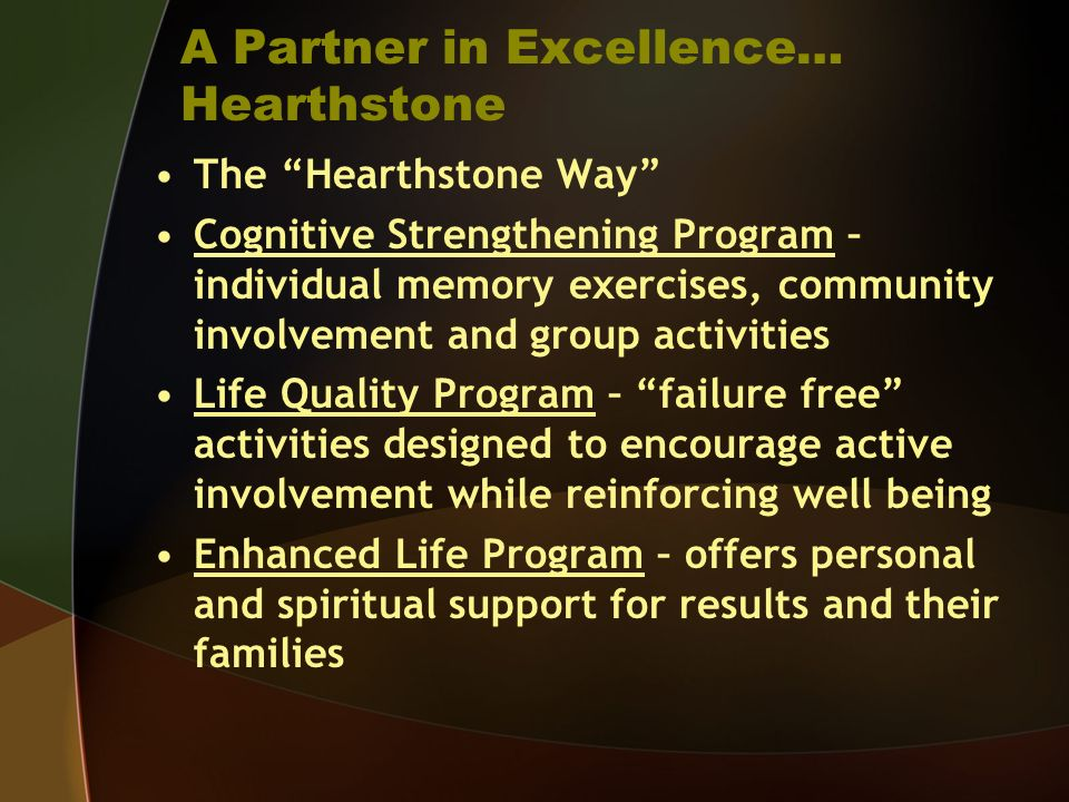 A Partner in Excellence… Hearthstone The Hearthstone Way Cognitive Strengthening Program – individual memory exercises, community involvement and grou