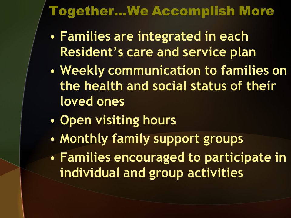 Together…We Accomplish More Families are integrated in each Residents care and service plan Weekly communication to families on the health and social