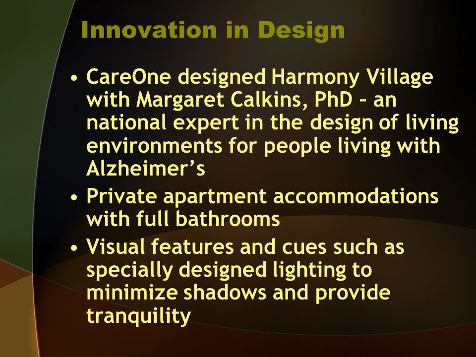 Innovation in Design CareOne designed Harmony Village with Margaret Calkins, PhD – an national expert in the design of living environments for people