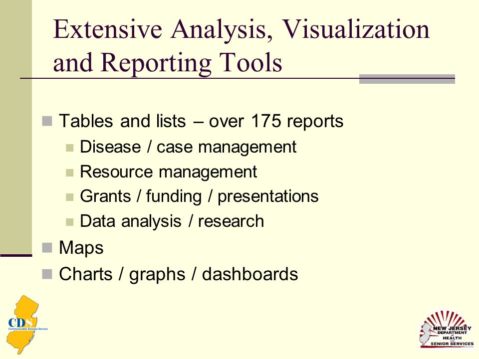 Extensive Analysis, Visualization and Reporting Tools Tables and lists – over 175 reports Disease / case management Resource management Grants / funding / presentations Data analysis / research Maps Charts / graphs / dashboards